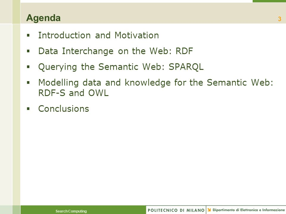 Search Computing Agenda Introduction and Motivation Data Interchange on the Web: RDF Querying the Semantic Web: SPARQL Modelling data and knowledge fo