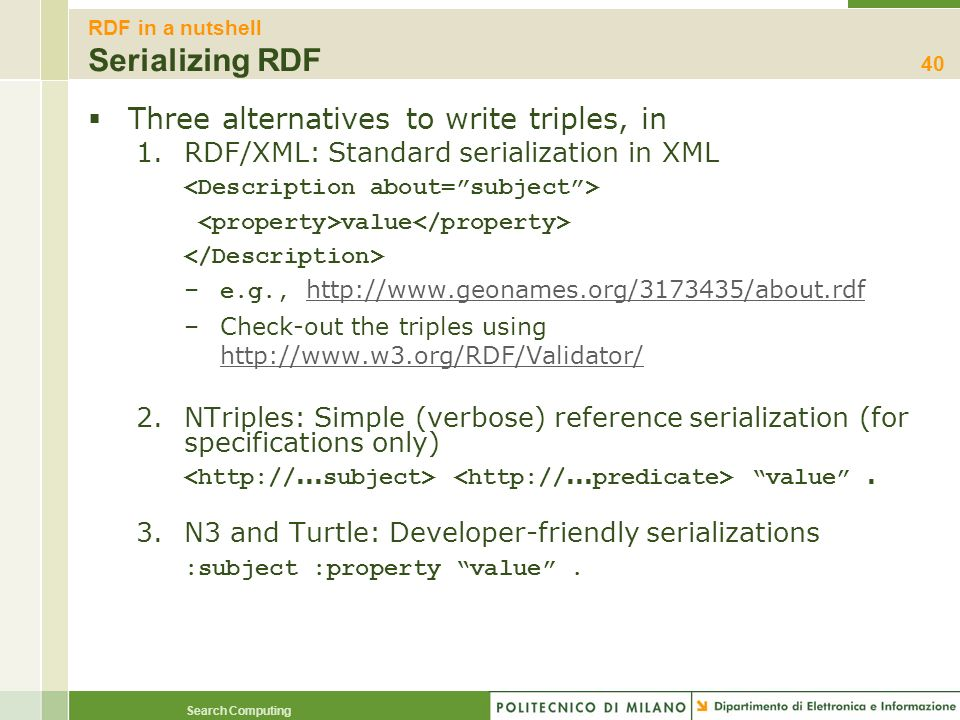 Search Computing RDF in a nutshell Serializing RDF Three alternatives to write triples, in 1.RDF/XML: Standard serialization in XML value – e.g., http