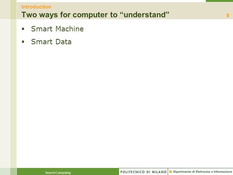 Search Computing Introduction Smart Machines Working examples found on the Web Image Processing –retrievr: find by sketching http://labs.systemone.at/retrievr/ Audio Processing –midomi: find by singing http://www.midomi.com/ […] Natural Language Processing –semantic proxy: http://semanticproxy.opencalais.com/a bout.html http://semanticproxy.opencalais.com/a bout.html Sensor Data Symbolic Description Image Processing Audio Processing Natural Language Processing […]
