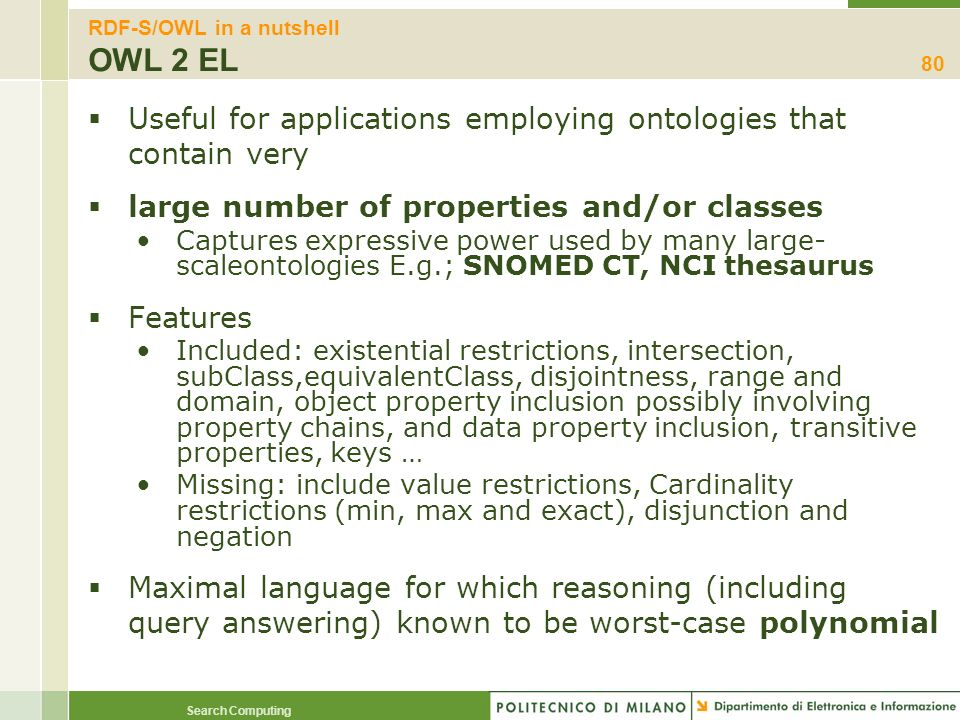 Search Computing RDF-S/OWL in a nutshell OWL 2 EL Useful for applications employing ontologies that contain very large number of properties and/or cla