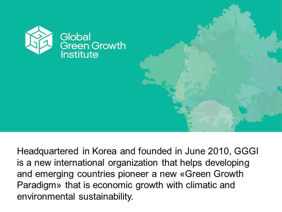 Headquartered in Korea and founded in June 2010, GGGI is a new international organization that helps developing and emerging countries pioneer a new «Green Growth Paradigm» that is economic growth with climatic and environmental sustainability.