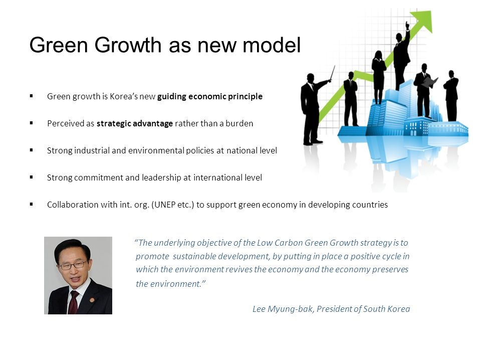 Green Growth as new model Green growth is Koreas new guiding economic principle Perceived as strategic advantage rather than a burden Strong industrial and environmental policies at national level Strong commitment and leadership at international level Collaboration with int.