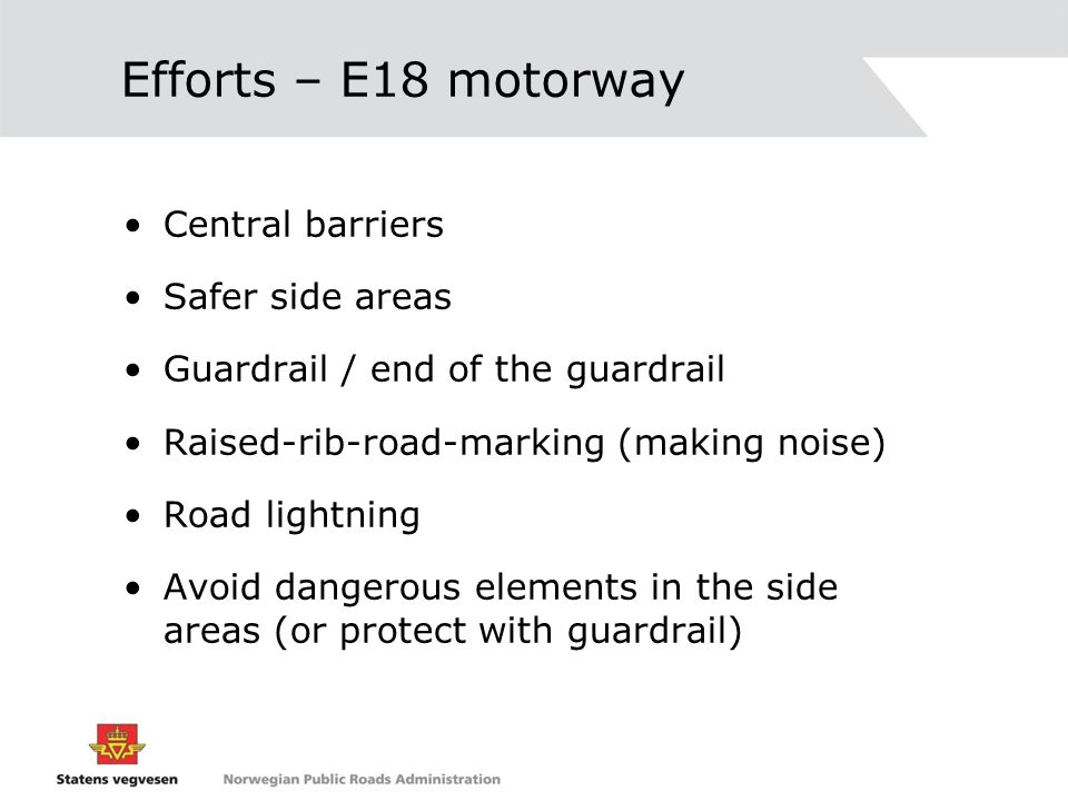 Efforts – E18 motorway Central barriers Safer side areas Guardrail / end of the guardrail Raised-rib-road-marking (making noise) Road lightning Avoid