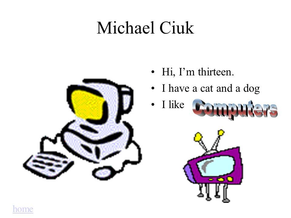 Michael Ciuk Hi, Im thirteen. I have a cat and a dog I like home