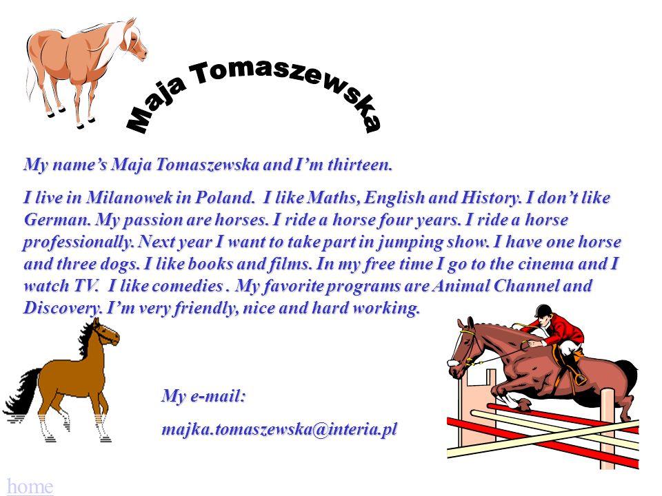 My names Maja Tomaszewska and Im thirteen.I live in Milanowek in Poland.