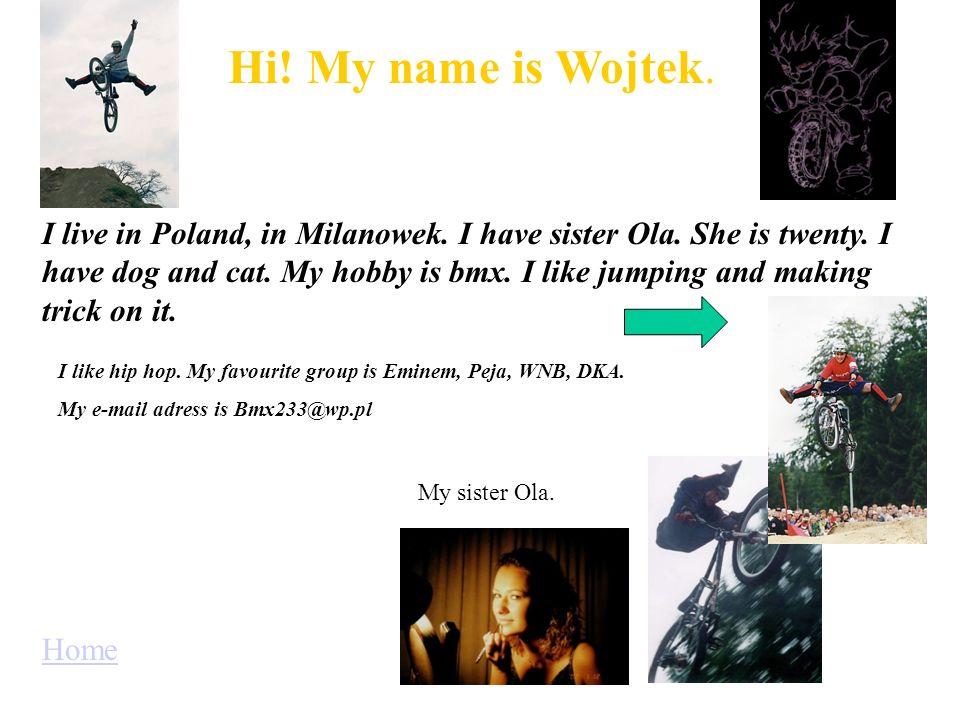 Hi.My name is Wojtek. I live in Poland, in Milanowek.