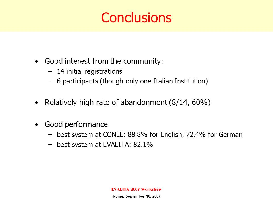Conclusions Good interest from the community: –14 initial registrations –6 participants (though only one Italian Institution) Relatively high rate of abandonment (8/14, 60%) Good performance –best system at CONLL: 88.8% for English, 72.4% for German –best system at EVALITA: 82.1% EVALITA 2007 Workshop Rome, September 10, 2007