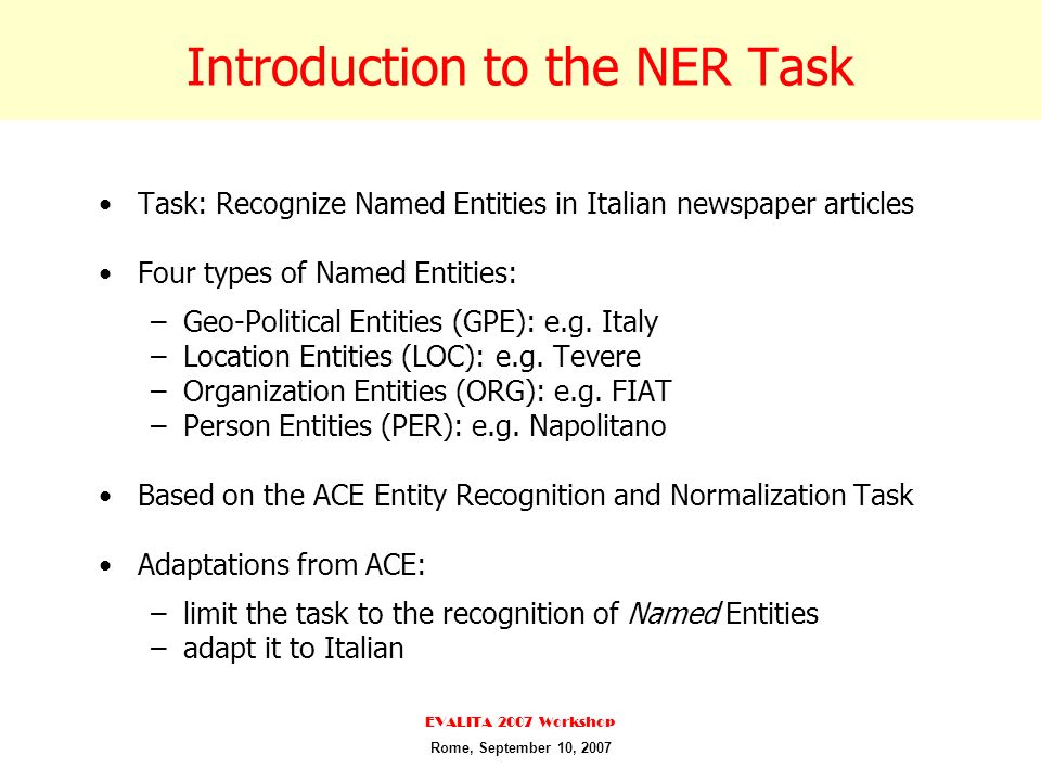 Introduction to the NER Task Task: Recognize Named Entities in Italian newspaper articles Four types of Named Entities: –Geo-Political Entities (GPE): e.g.
