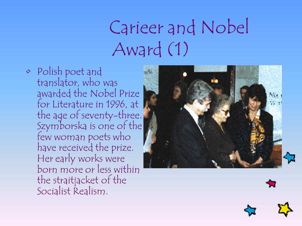 Carieer and Nobel Award (1) Polish poet and translator, who was awarded the Nobel Prize for Literature in 1996, at the age of seventy-three. Szymborsk