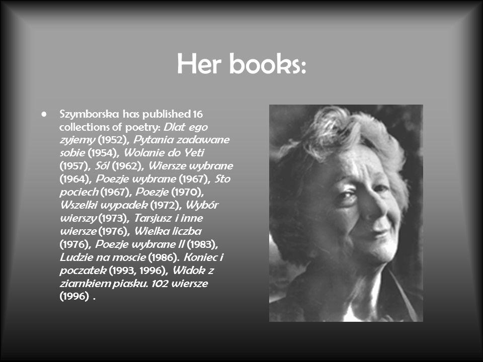 Her books: Szymborska has published 16 collections of poetry: Dlat ego zyjemy (1952), Pytania zadawane sobie (1954), Wolanie do Yeti (1957), Sól (1962