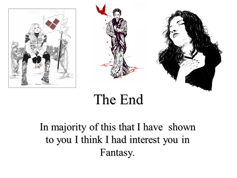 The End In majority of this that I have shown to you I think I had interest you in Fantasy.