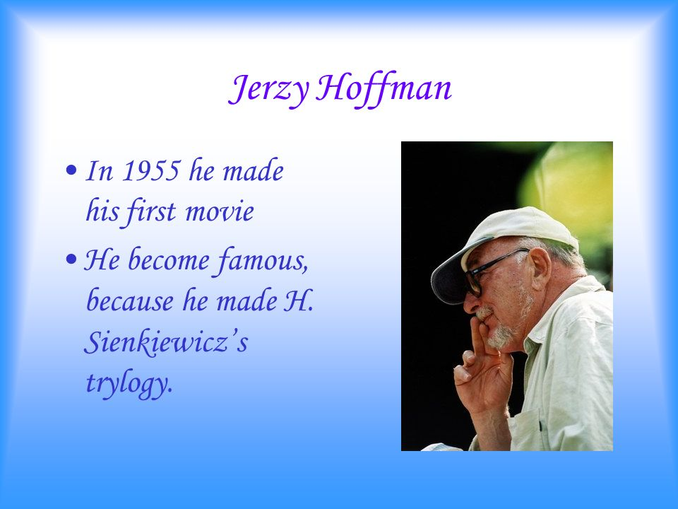 Jerzy Hoffman In 1955 he made his first movie He become famous, because he made H.