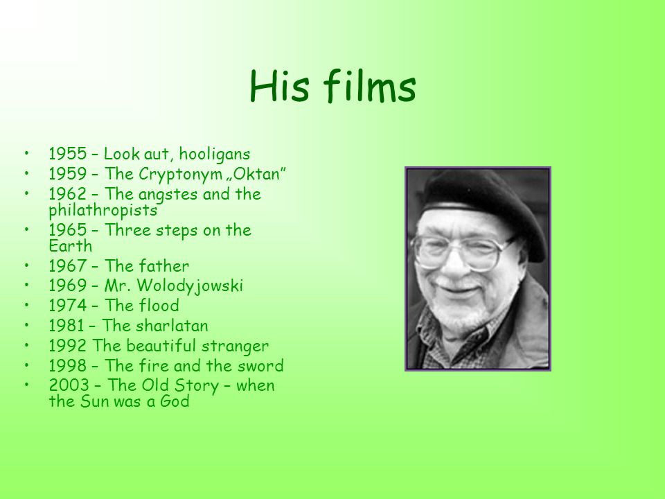 His films 1955 – Look aut, hooligans 1959 – The Cryptonym Oktan 1962 – The angstes and the philathropists 1965 – Three steps on the Earth 1967 – The father 1969 – Mr.