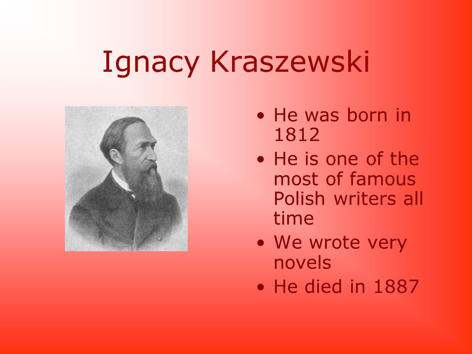 Ignacy Kraszewski He was born in 1812 He is one of the most of famous Polish writers all time We wrote very novels He died in 1887