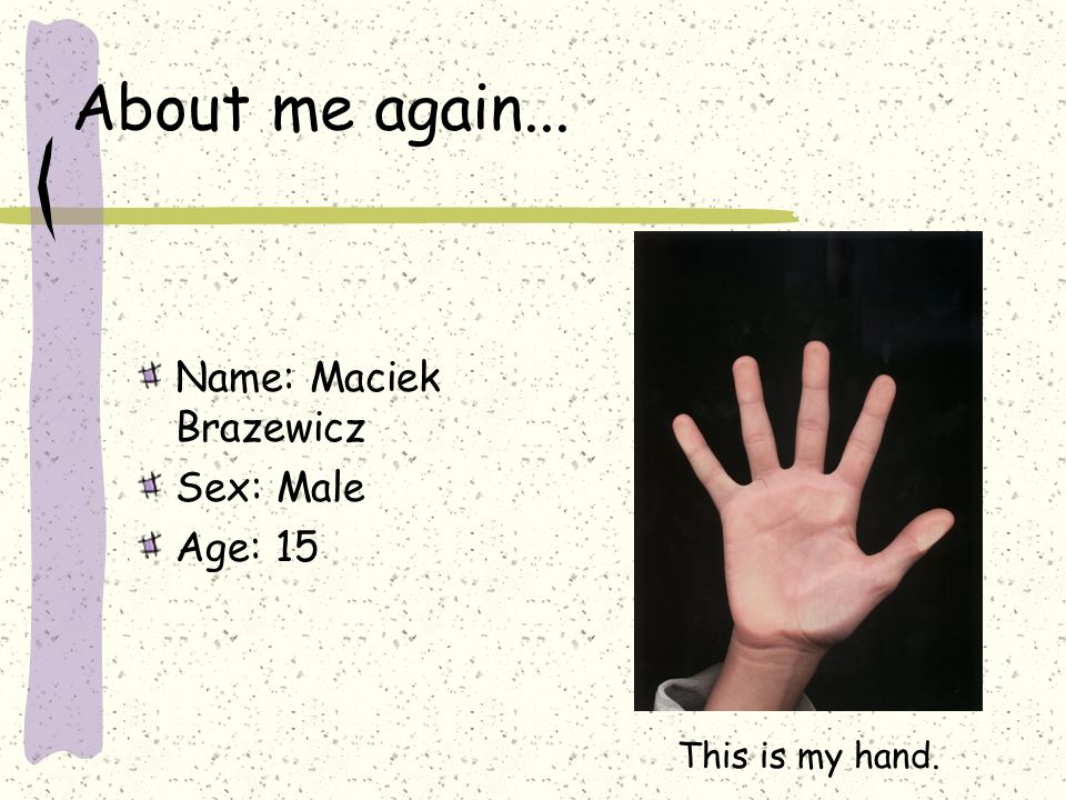 About me again... Name: Maciek Brazewicz Sex: Male Age: 15 This is my hand.
