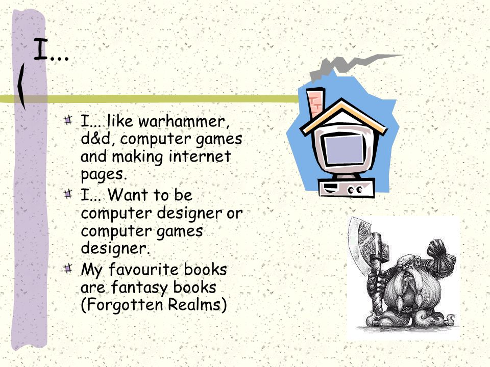 I... I... like warhammer, d&d, computer games and making internet pages. I... Want to be computer designer or computer games designer. My favourite bo