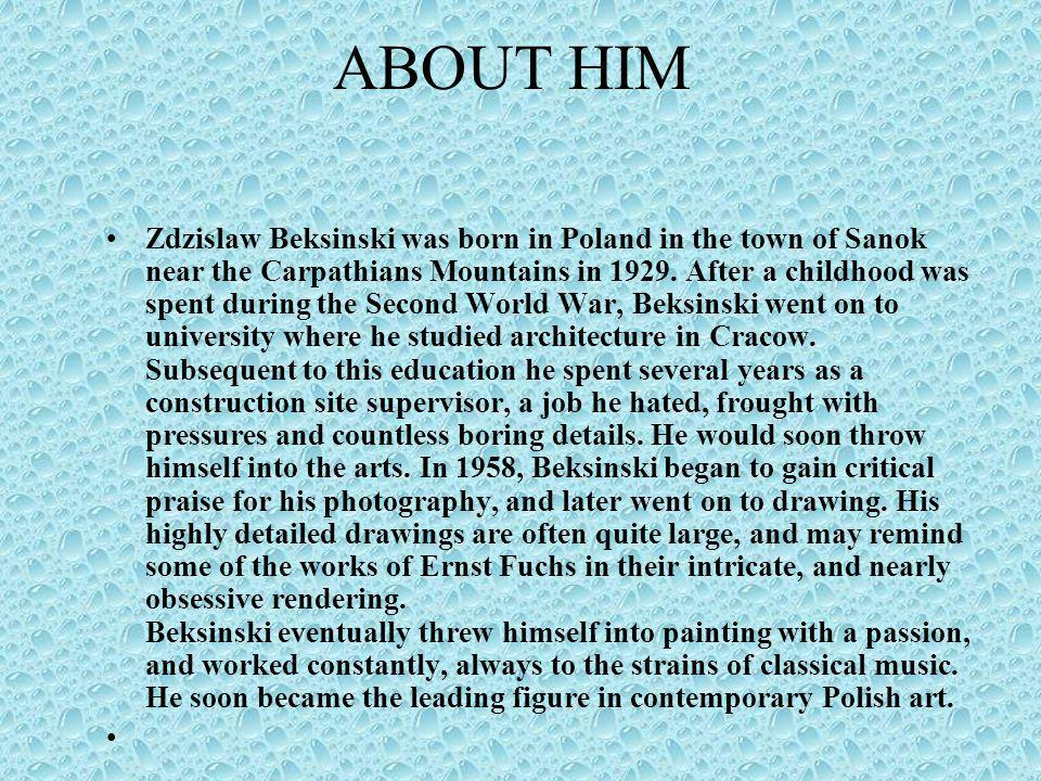 ABOUT HIM Zdzislaw Beksinski was born in Poland in the town of Sanok near the Carpathians Mountains in 1929. After a childhood was spent during the Se