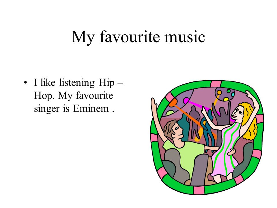 I like listening Hip – Hop. My favourite singer is Eminem. My favourite music