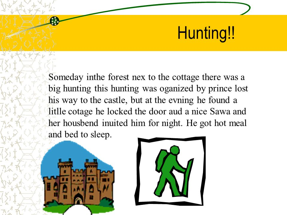 Hunting!! Someday inthe forest nex to the cottage there was a big hunting this hunting was oganized by prince lost his way to the castle, but at the e