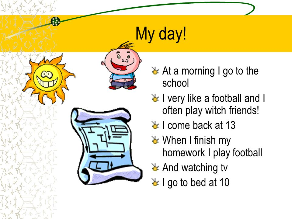 My day! At a morning I go to the school I very like a football and I often play witch friends! I come back at 13 When I finish my homework I play foot