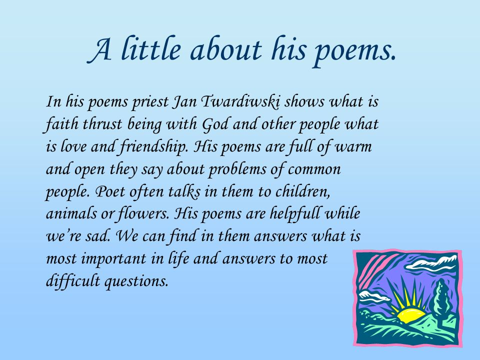 A little about his poems. In his poems priest Jan Twardiwski shows what is faith thrust being with God and other people what is love and friendship. H