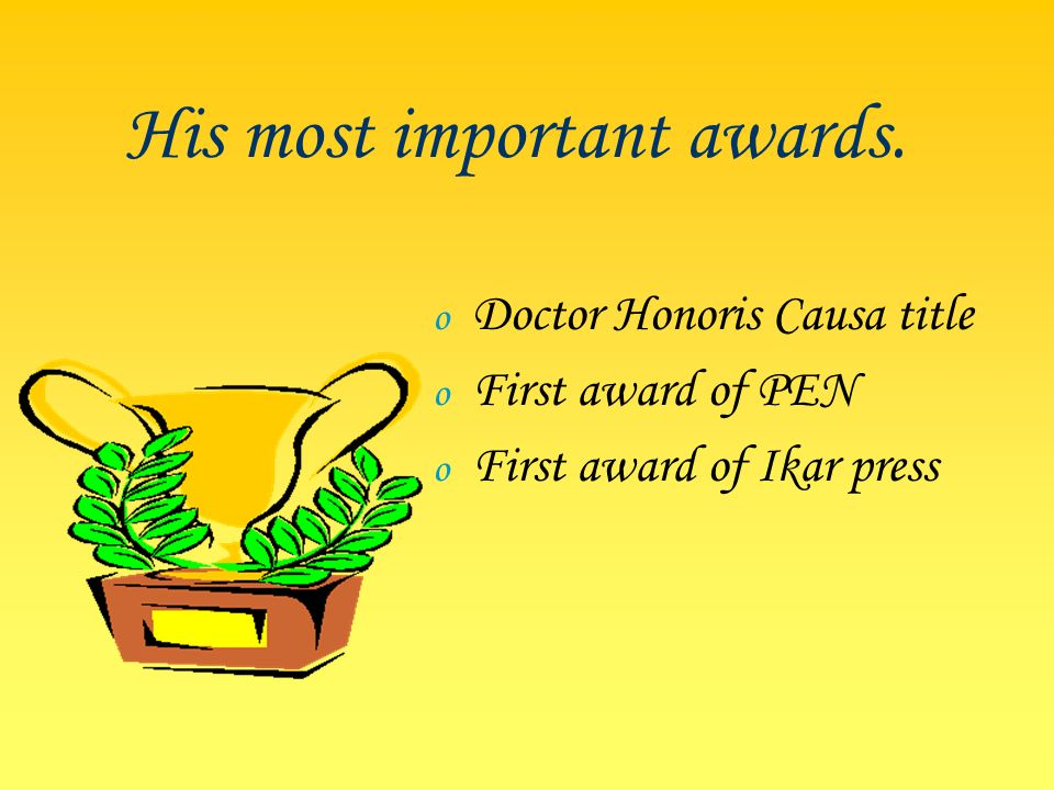 His most important awards. o Doctor Honoris Causa title o First award of PEN o First award of Ikar press