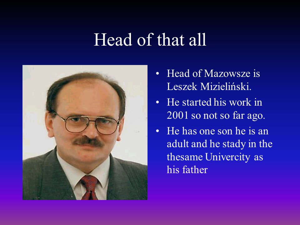 Head of that all Head of Mazowsze is Leszek Mizieliński. He started his work in 2001 so not so far ago. He has one son he is an adult and he stady in