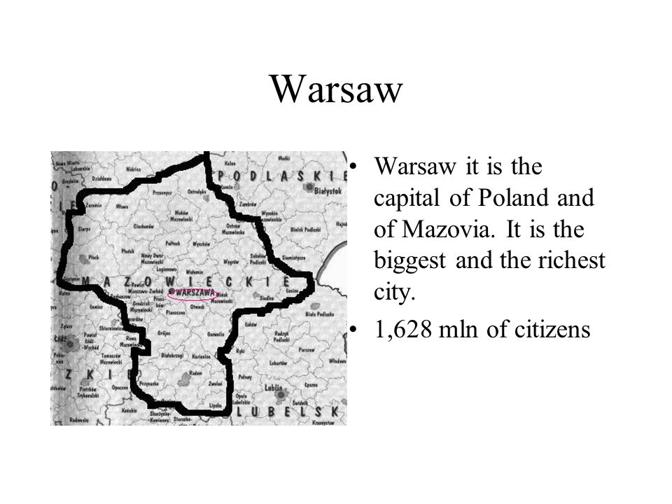 Warsaw Warsaw it is the capital of Poland and of Mazovia. It is the biggest and the richest city. 1,628 mln of citizens
