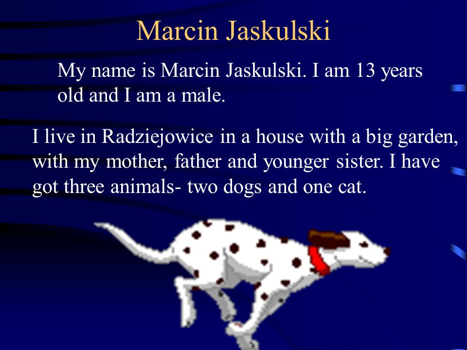 Marcin Jaskulski My name is Marcin Jaskulski. I am 13 years old and I am a male.