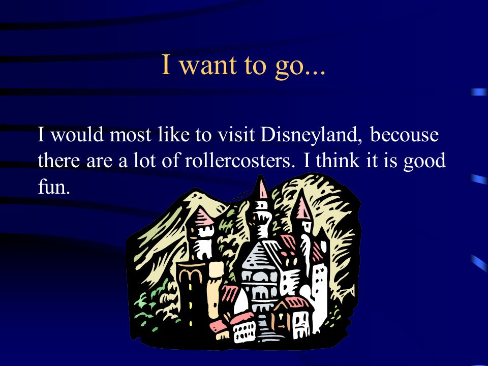 I want to go... I would most like to visit Disneyland, becouse there are a lot of rollercosters.