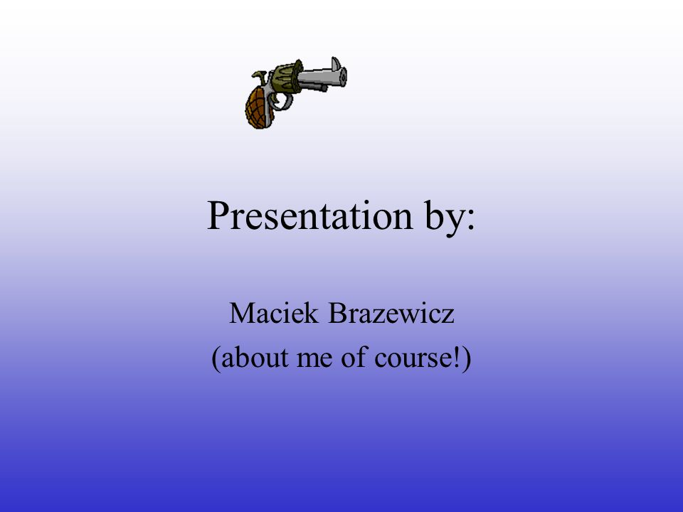 Presentation by: Maciek Brazewicz (about me of course!)