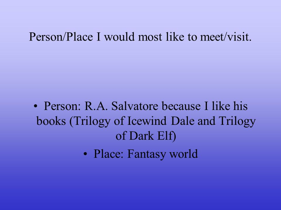 Person/Place I would most like to meet/visit. Person: R.A. Salvatore because I like his books (Trilogy of Icewind Dale and Trilogy of Dark Elf) Place:
