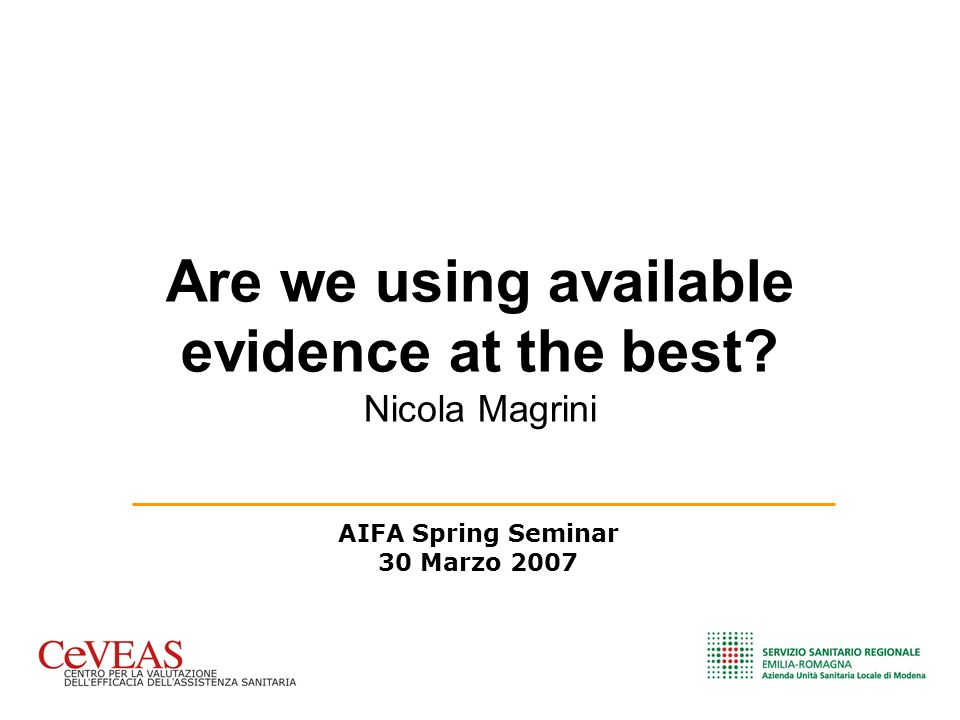 Are we using available evidence at the best? Nicola Magrini AIFA Spring Seminar 30 Marzo 2007