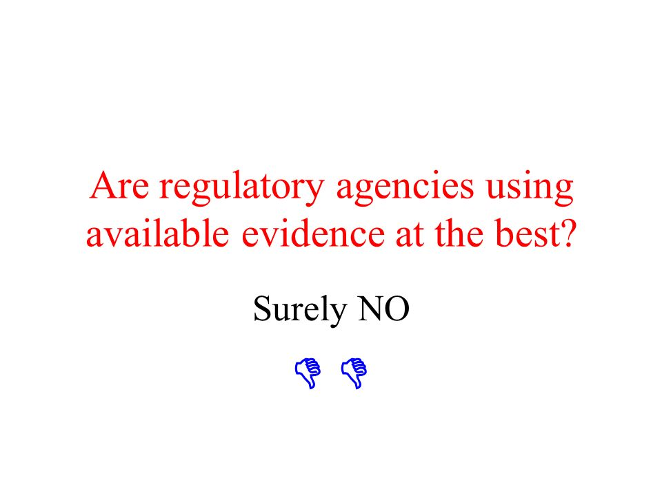 Contents of the presentation Are regulatory agencies using available evidence at the best.