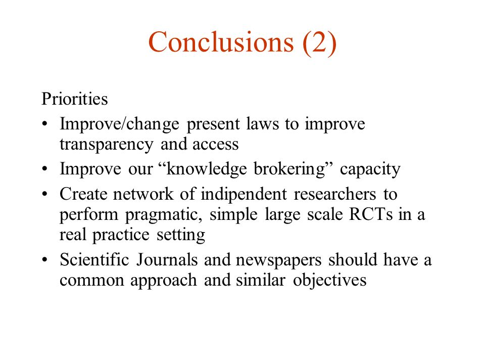 Conclusions (1) A single study should be put in the context of available knowledge Protocols should be registered and made accessible Formats and ways of presenting RCT results to prescribers should be encouraged We should try to have a symmetry of information between producers (researchers and industry) and final users (doctors and patients)