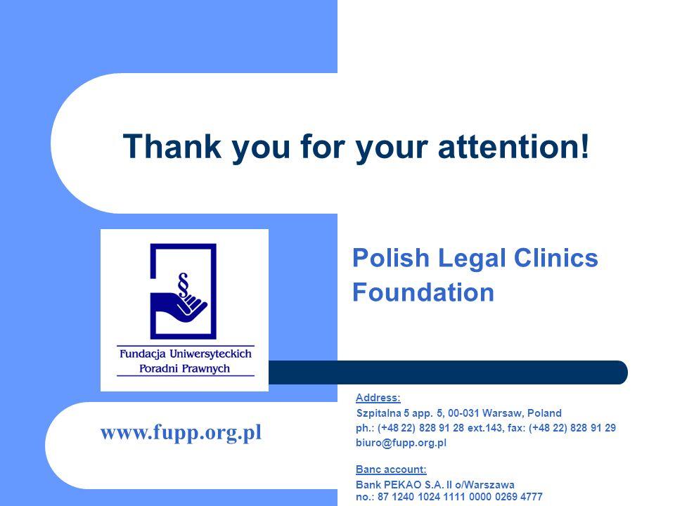 Thank you for your attention! Polish Legal Clinics Foundation www.fupp.org.pl Address: Szpitalna 5 app. 5, 00-031 Warsaw, Poland ph.: (+48 22) 828 91