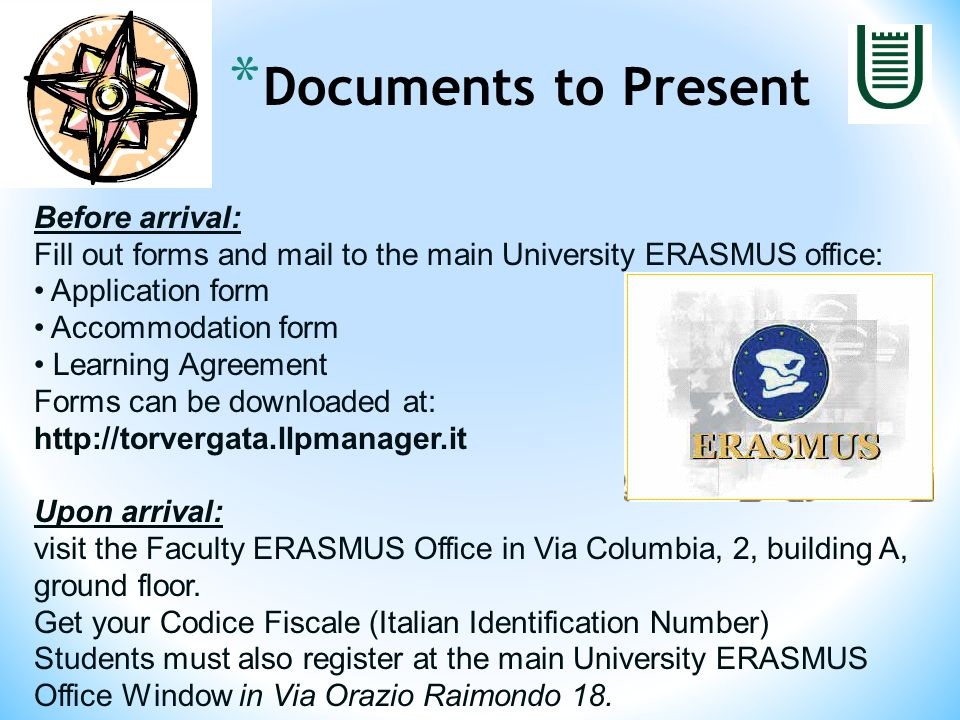Before arrival: Fill out forms and mail to the main University ERASMUS office: Application form Accommodation form Learning Agreement Forms can be downloaded at: http://torvergata.llpmanager.it Upon arrival: visit the Faculty ERASMUS Office in Via Columbia, 2, building A, ground floor.
