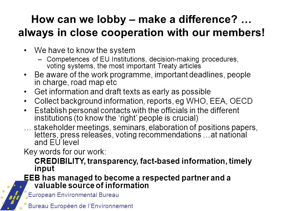 European Environmental Bureau Bureau Européen de lEnvironnement How can we lobby – make a difference? … always in close cooperation with our members!