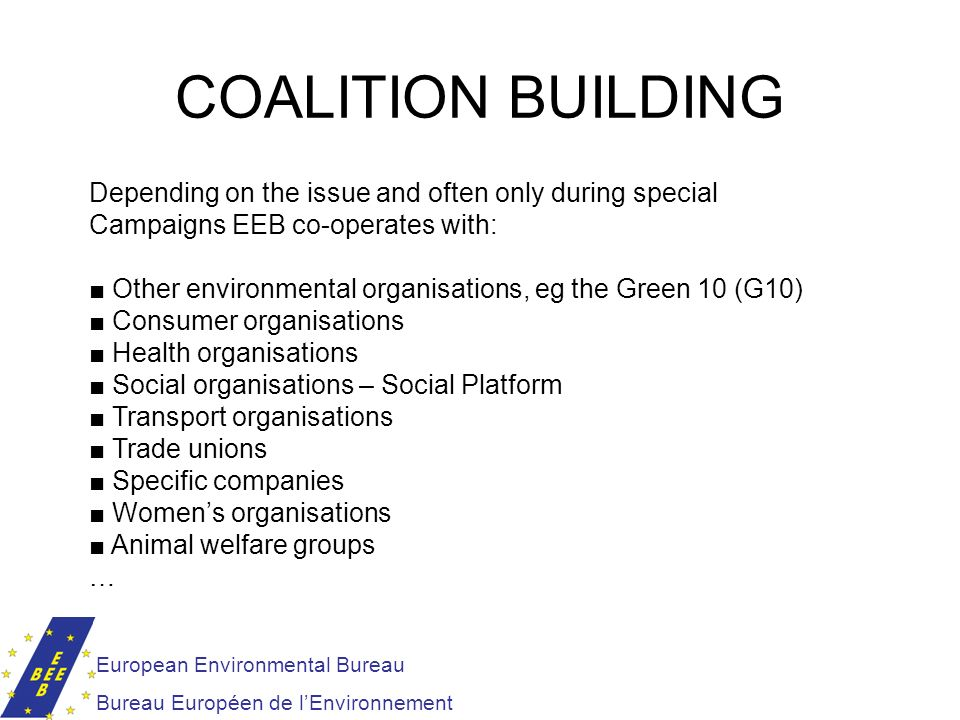 European Environmental Bureau Bureau Européen de lEnvironnement COALITION BUILDING Depending on the issue and often only during special Campaigns EEB
