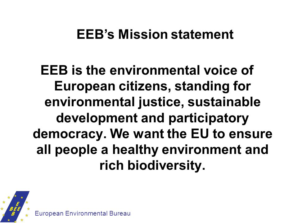 EEB is the environmental voice of European citizens, standing for environmental justice, sustainable development and participatory democracy. We want