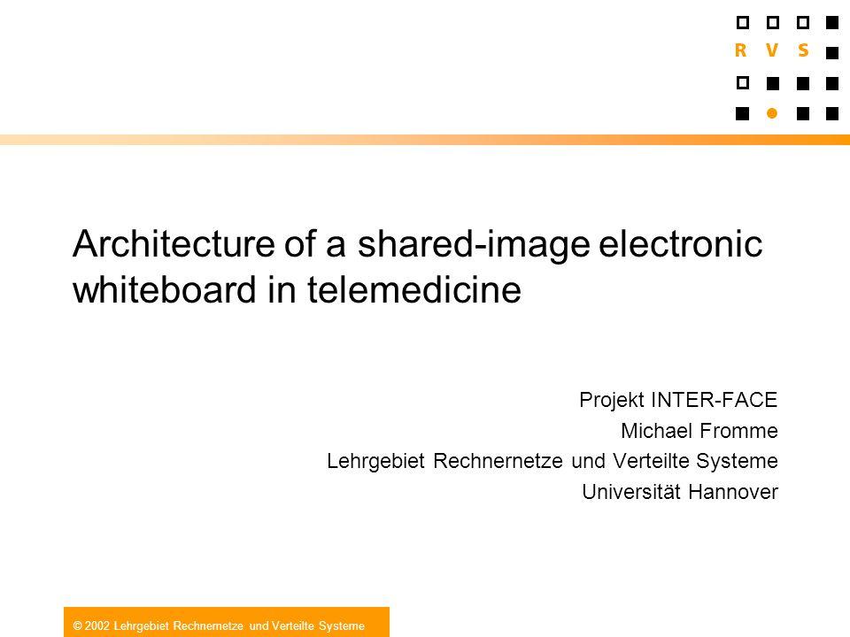 © 2002 Lehrgebiet Rechnernetze und Verteilte Systeme Architecture of a shared-image electronic whiteboard in telemedicine Projekt INTER-FACE Michael F
