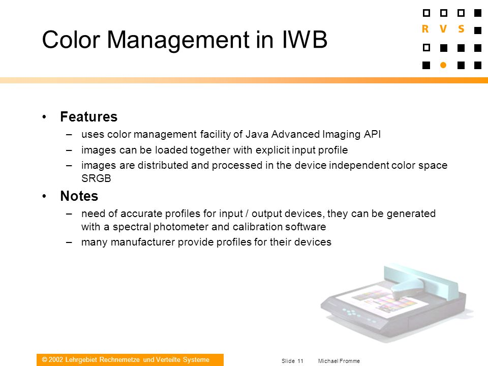 © 2002 Lehrgebiet Rechnernetze und Verteilte Systeme Slide 11 Michael Fromme Color Management in IWB Features –uses color management facility of Java