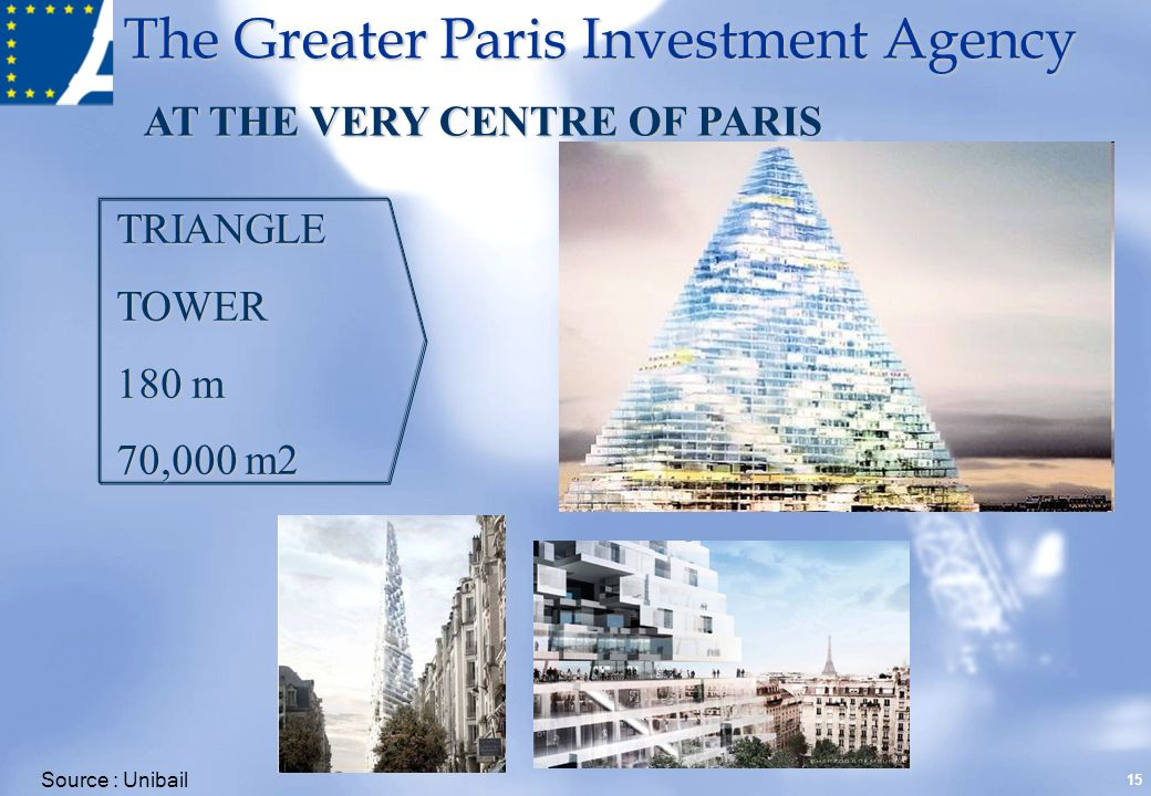 The Greater Paris Investment Agency 15 TRIANGLETOWER 180 m 70,000 m2 Source : Unibail AT THE VERY CENTRE OF PARIS