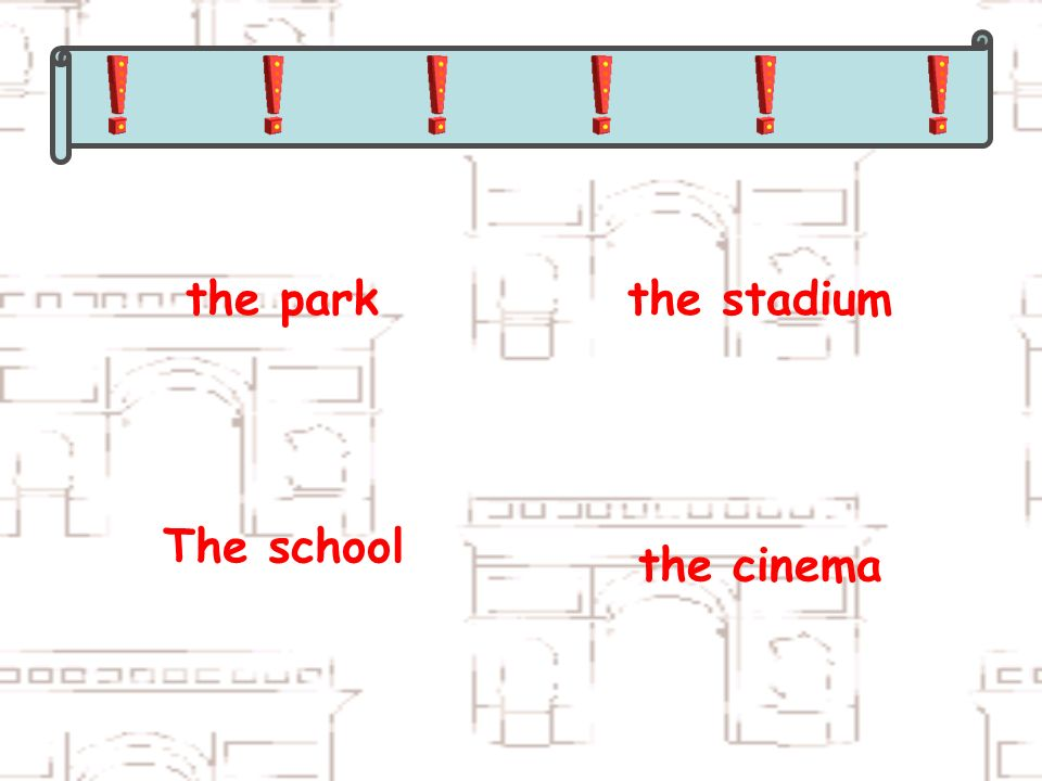 the parkthe stadium The school the cinema