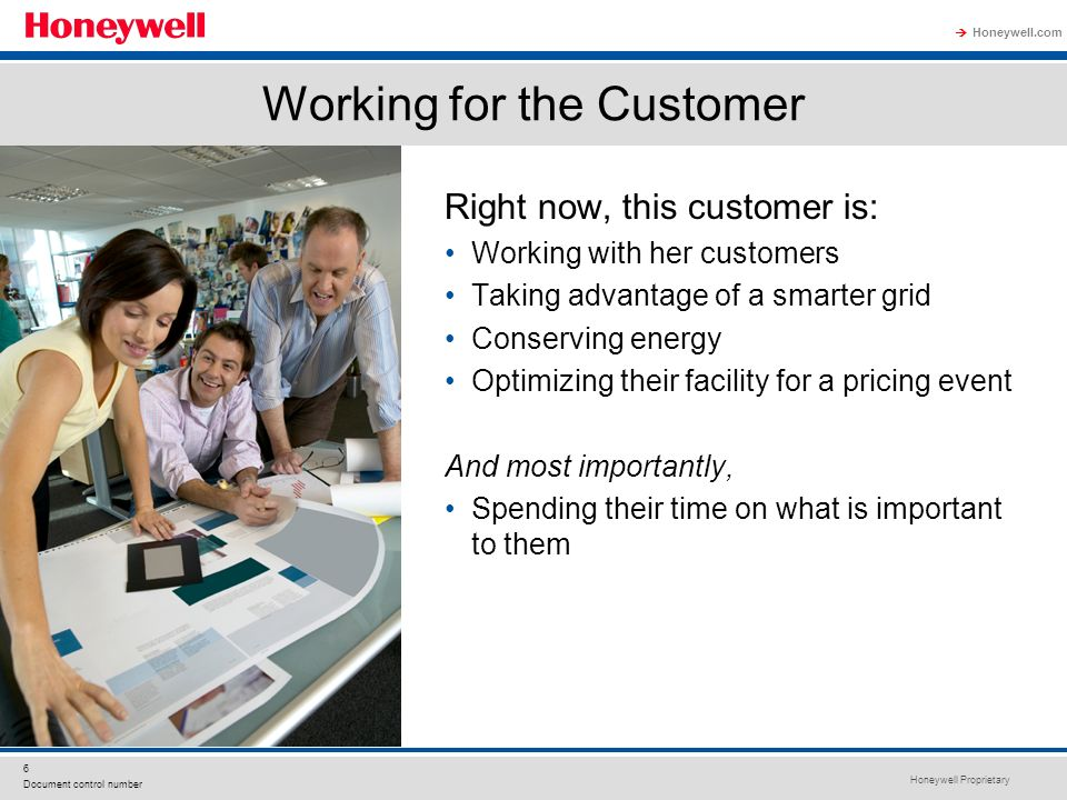 Honeywell Proprietary Honeywell.com 6 Document control number Working for the Customer Right now, this customer is: Working with her customers Taking