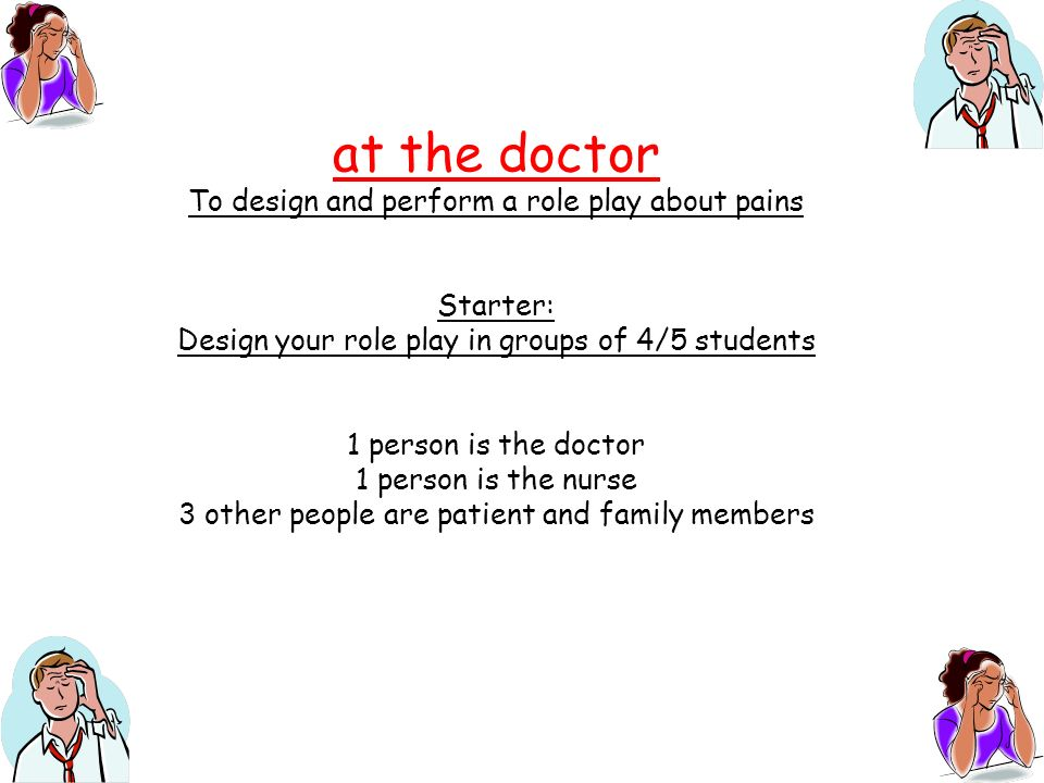at the doctor To design and perform a role play about pains Starter: Design your role play in groups of 4/5 students 1 person is the doctor 1 person i