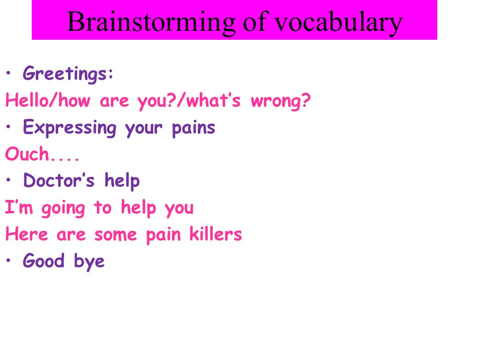 Brainstorming of vocabulary Greetings: Hello/how are you?/whats wrong? Expressing your pains Ouch.... Doctors help Im going to help you Here are some