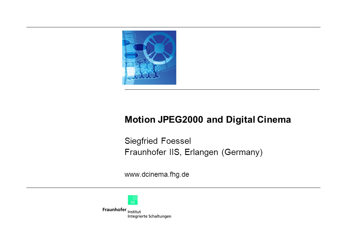 Motion JPEG2000 and Digital Cinema Siegfried Foessel Fraunhofer IIS, Erlangen (Germany) www.dcinema.fhg.de