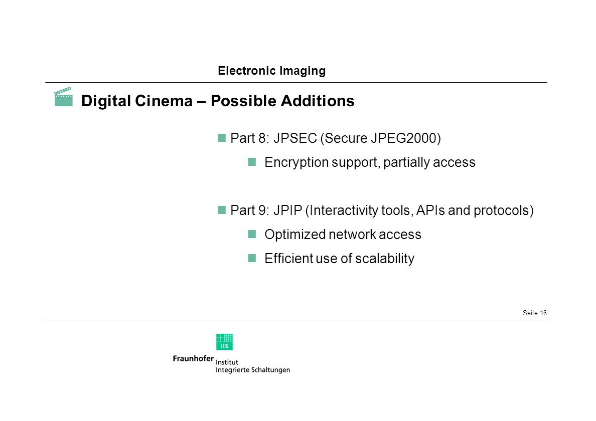 Electronic Imaging Seite 16 Digital Cinema – Possible Additions Part 8: JPSEC (Secure JPEG2000) Encryption support, partially access Part 9: JPIP (Int