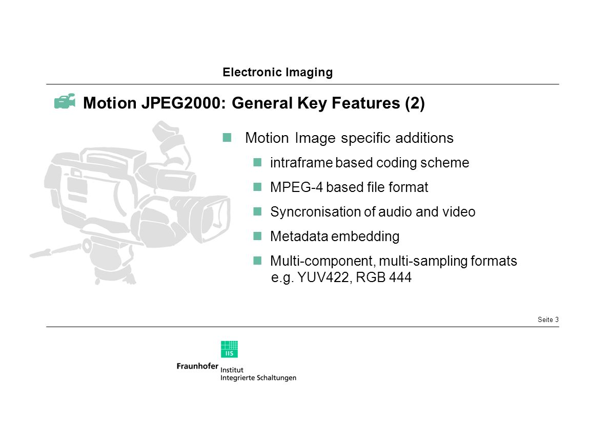 Electronic Imaging Seite 3 Motion JPEG2000: General Key Features (2) Motion Image specific additions intraframe based coding scheme MPEG-4 based file